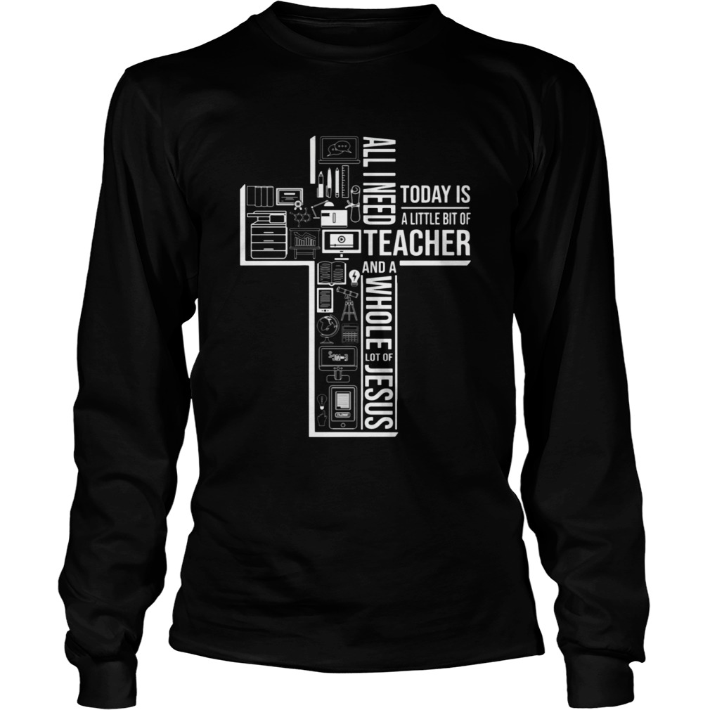 All I Need Today Is A Little Bit Of Teacher And Jesus  LongSleeve