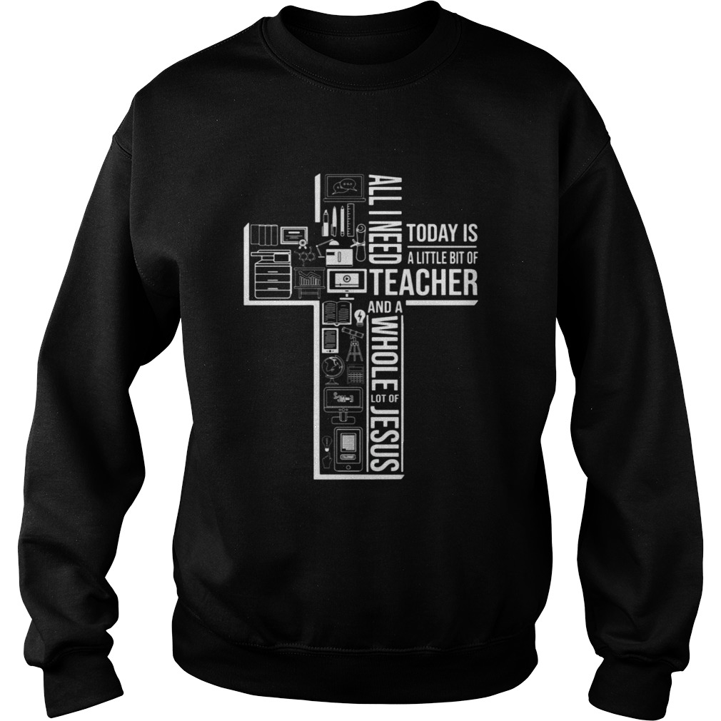 All I Need Today Is A Little Bit Of Teacher And Jesus  Sweatshirt