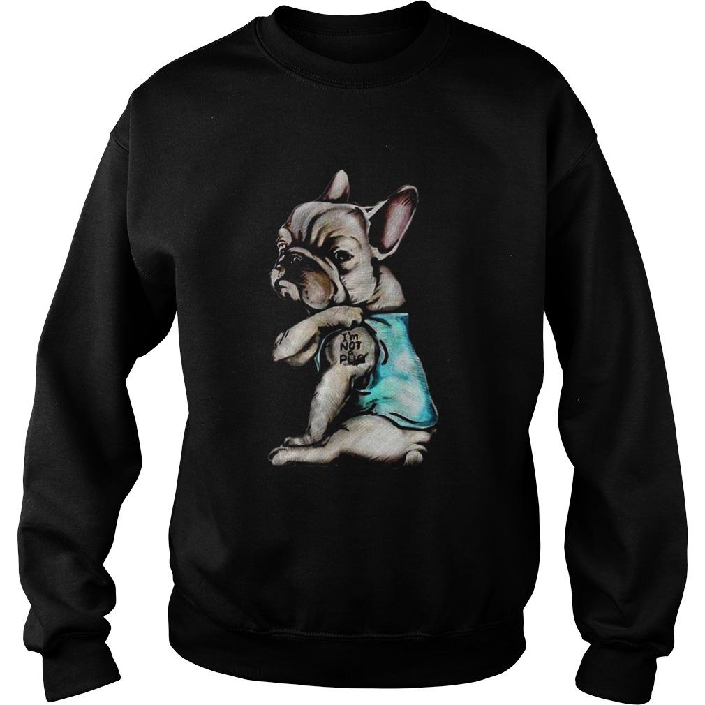 French Bulldog Im Not Pug  Sweatshirt