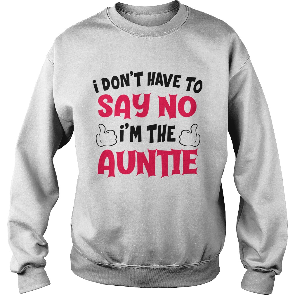 I Dont Have To Say No Im The Auntie  Sweatshirt