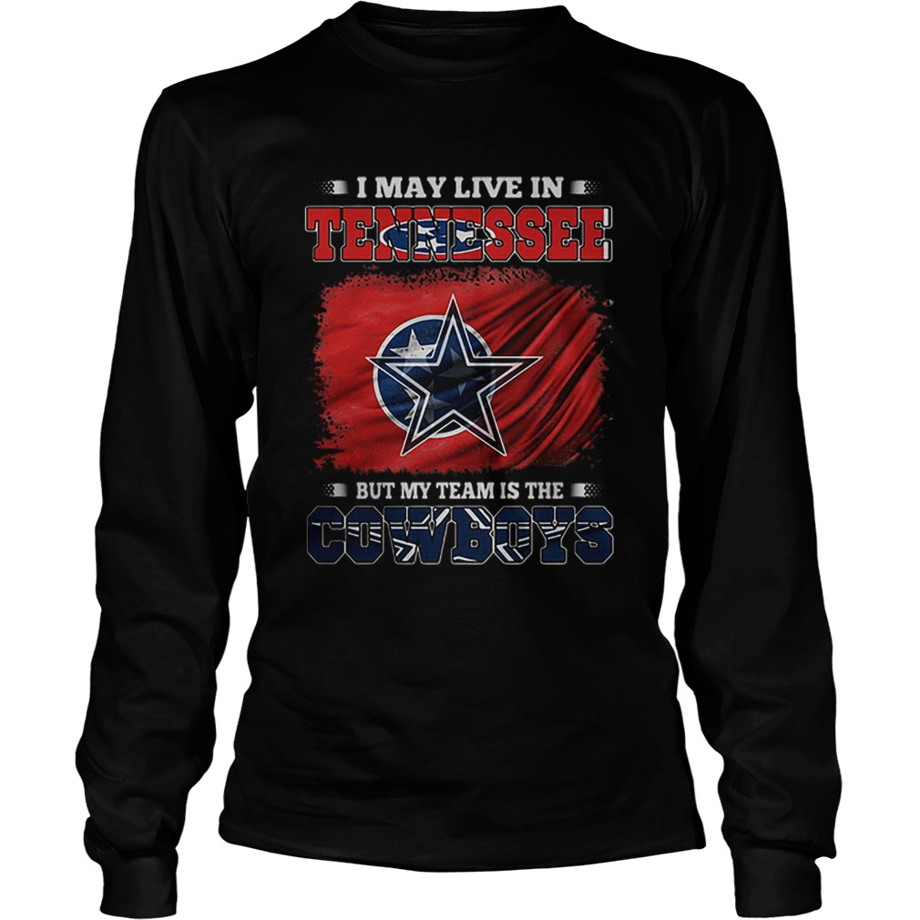 I May Live In Tennessee But My Team Is The Cowboys  LongSleeve