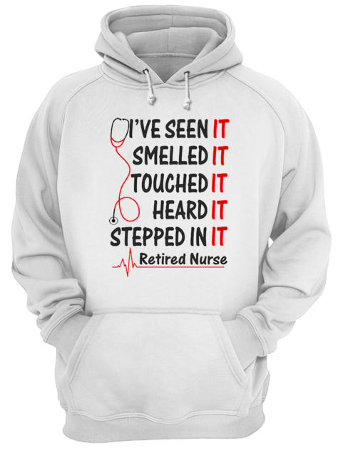 I've seen it smelled it touched it heard it stepped in it retired nurse  Unisex Hoodie