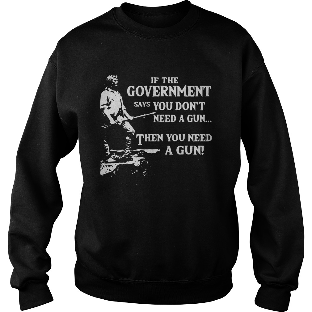 If the government says you dont need a gun then you need a gun  Sweatshirt