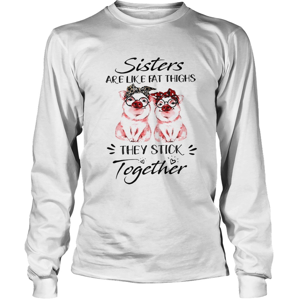 Pigs Sisters Are Like Fat Thighs They Always Stick Together  LongSleeve