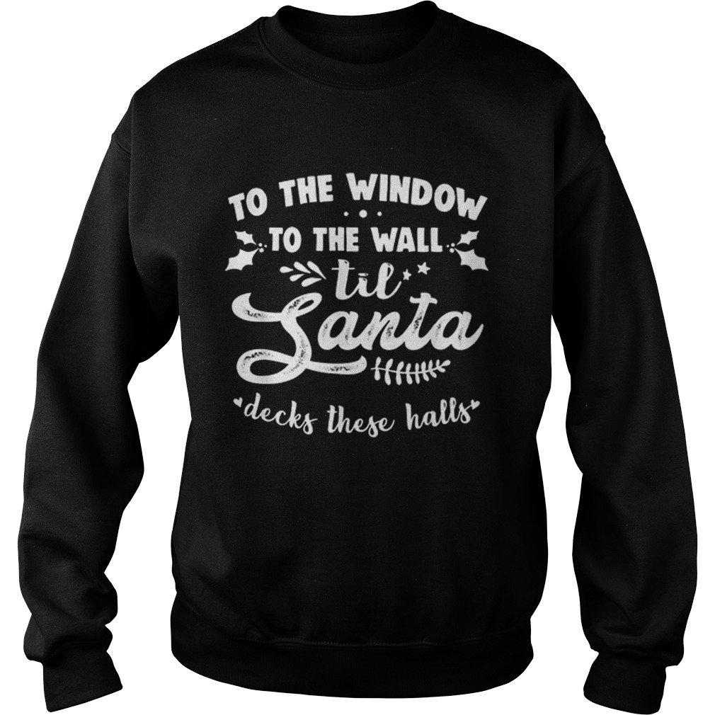 To The Window To The Wall Til Santa Decks These Halls Xmas  Sweatshirt