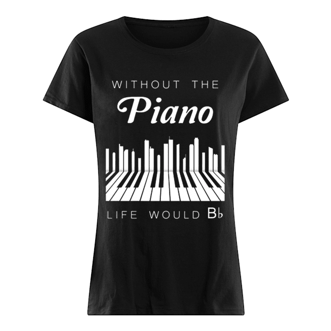 Without the piano life would Bb  Classic Women's T-shirt
