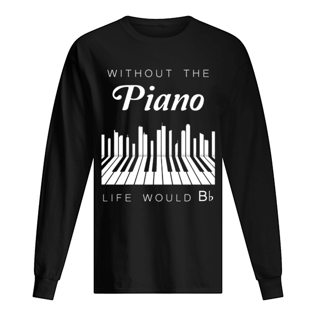 Without the piano life would Bb  Long Sleeved T-shirt