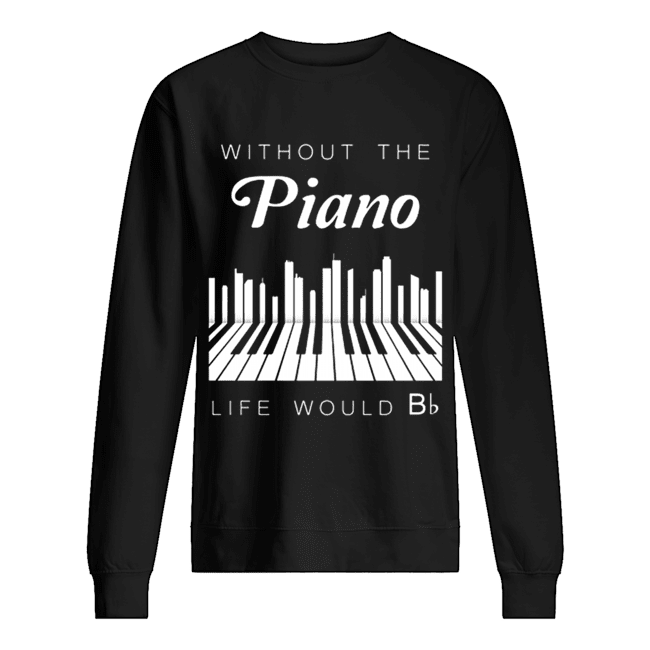 Without the piano life would Bb  Unisex Sweatshirt