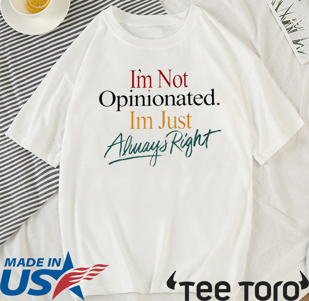 I'm Not Opinionated I'm Just Always Right For T-Shirt