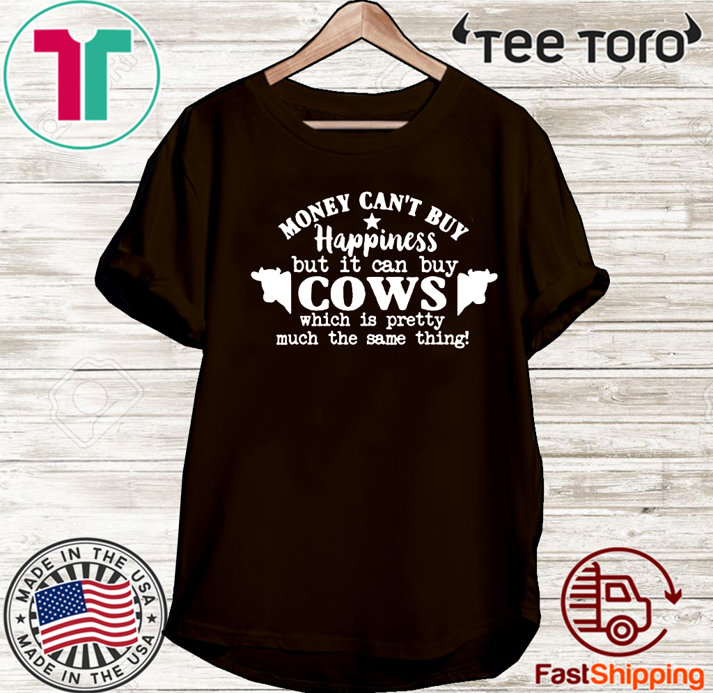 Money Can't Buy Happiness But It Can Buy Cows Which Is Pretty Much The Same Thing For T-Shirt