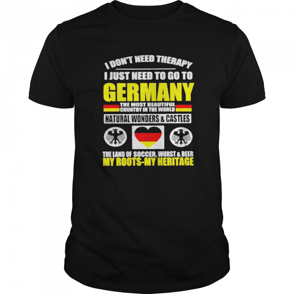 I Don't Need Therapy I Just Need To Go To Germany The Most Beautiful Country In The World Classic Men's T-shirt