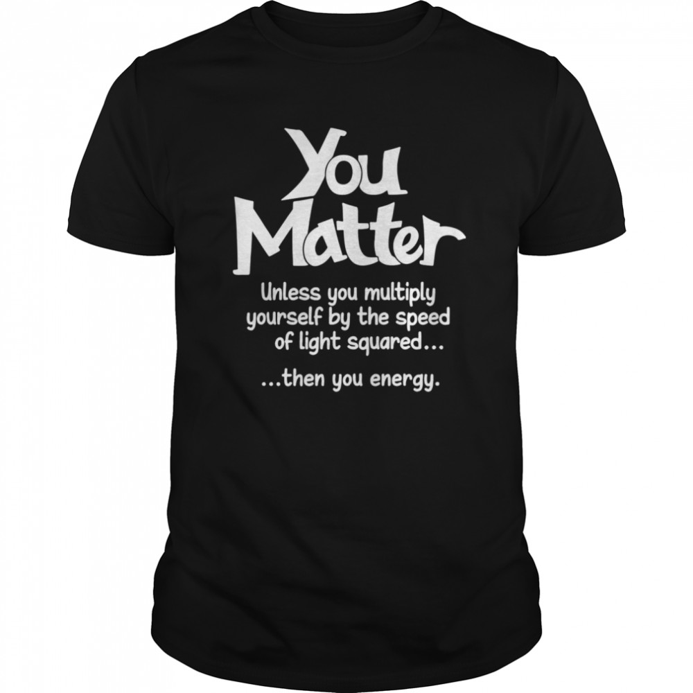 You Matter Unless You Multiply Yourself By The Speed Of Light Squared Then You Energy Classic Men's T-shirt
