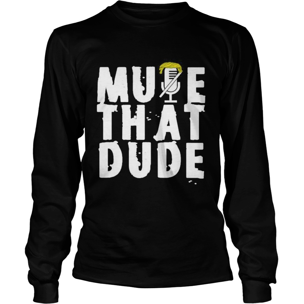 Mute that dude youre on mute trump presidential debate 2020  Long Sleeve