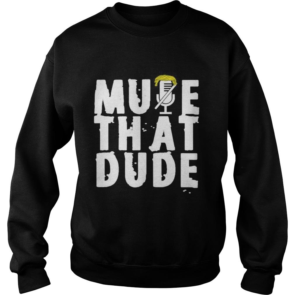 Mute that dude youre on mute trump presidential debate 2020  Sweatshirt