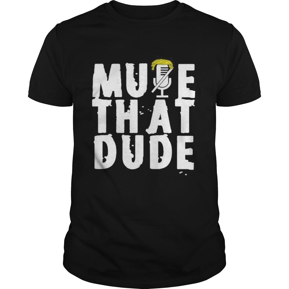 Mute that dude youre on mute trump presidential debate 2020  Unisex